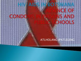 HIV/AIDS IN BOTSWANA ABSENCE OF CONDOMS IN PRISONS AND PUBLIC SCHOOLS