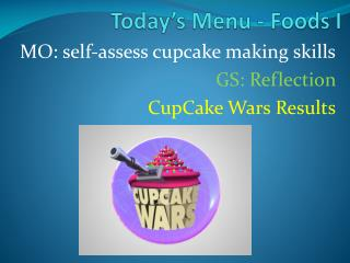 MO: self-assess cupcake making skills GS: Reflection  CupCake  Wars Results