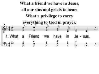 What a friend we have in Jesus, all our sins and griefs to bear; What a privilege to carry