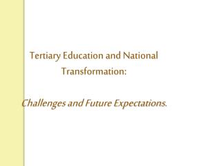 Tertiary Education and National Transformation:  Challenges and Future Expectations.