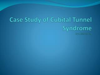 Case Study of Cubital Tunnel Syndrome By: Michael Cox