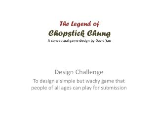 The Legend of  Chopstick Chung A conceptual game design by David Yao