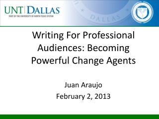 Writing For Professional Audiences: Becoming Powerful Change Agents Juan Araujo February 2, 2013