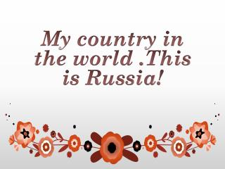 My country in the world  . This is Russia !