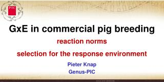 GxE  in commercial pig breeding reaction norms  selection for the response environment Pieter Knap