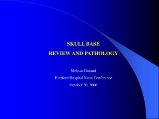 SKULL BASE REVIEW AND PATHOLOGY Melissa Durand Hartford Hospital Noon Conference October 20, 2006