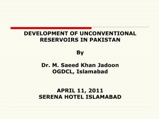 DEVELOPMENT OF UNCONVENTIONAL RESERVOIRS IN PAKISTAN By Dr. M. Saeed Khan Jadoon OGDCL, Islamabad APRIL 11, 2011 SERENA