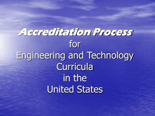 Accreditation Process for  Engineering and Technology Curricula in the  United States