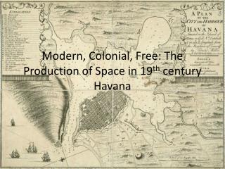 Modern, Colonial, Free: The Production of Space in 19 th  century Havana