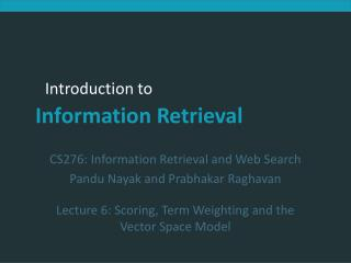 CS276:  Information Retrieval and Web Search Pandu Nayak and Prabhakar Raghavan Lecture 6: Scoring, Term Weighting and t