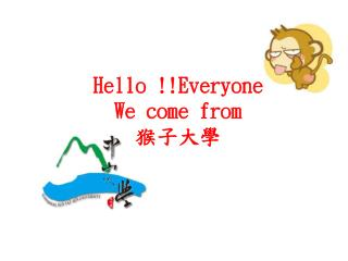 Hello !!Everyone We come from 猴子大學