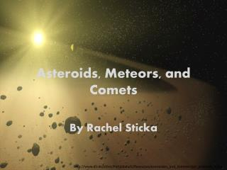 Asteroids, Meteors, and Comets By Rachel Sticka