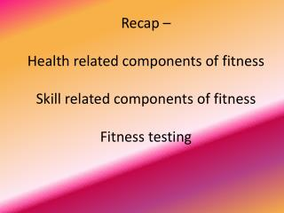 Recap – Health related components of fitness Skill related components of fitness Fitness testing