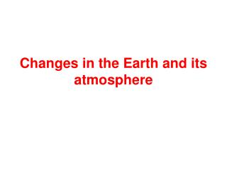Changes in the Earth and its atmosphere