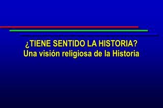 ¿TIENE SENTIDO LA HISTORIA? Una visión religiosa de la Historia