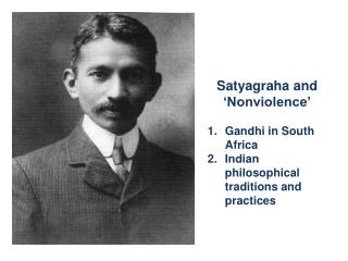 Satyagraha and 'Nonviolence' Gandhi in South Africa Indian philosophical traditions and practices