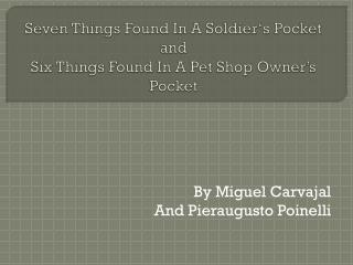 Seven  Things  Found In  A Soldier's P ocket  and Six Things Found In A Pet Shop Owner's Pocket