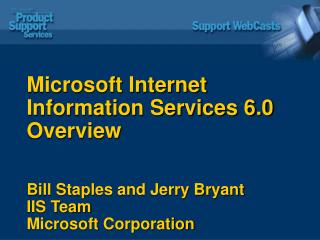 Microsoft Internet Information Services 6.0 Overview Bill Staples and Jerry Bryant  IIS Team Microsoft Corporation