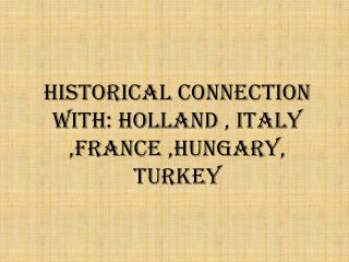 Historical connection with: Holland , Italy ,France ,Hungary, Turkey