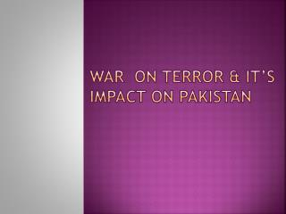 WAR  ON TERROR & IT'S Impact on Pakistan