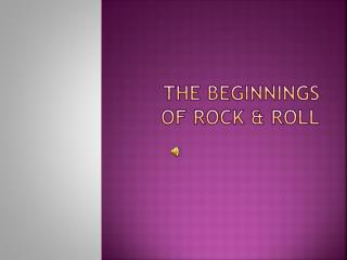 The Beginnings  of Rock & Roll
