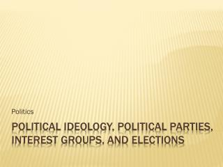 Political Ideology, Political Parties, interest groups, and elections