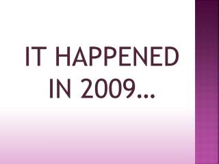 IT HAPPENED IN 2009…