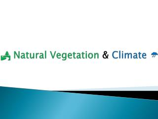   Natural Vegetation  &  Climate  