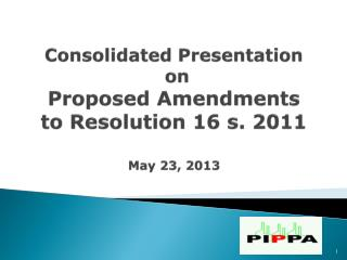 Consolidated  Presentation  on  Proposed Amendments  to Resolution 16 s. 2011 May 23, 2013