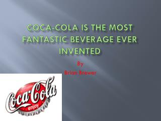 Coca-Cola is the Most Fantastic Beverage Ever Invented