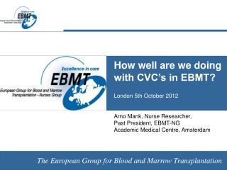 How well are we doing with CVC's in EBMT? London 5th October 2012 Arno Mank, Nurse Researcher,