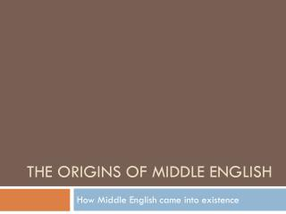 THE ORIGINS OF MIDDLE ENGLISH