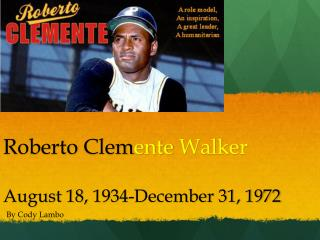 Roberto Clem ente Walker August 18, 1934- December 31, 1972
