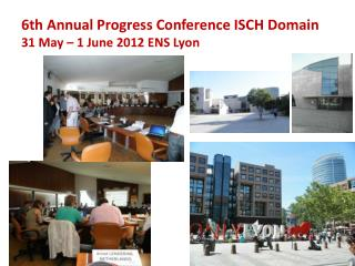 6th Annual Progress Conference ISCH Domain 31 May – 1 June 2012  ENS Lyon