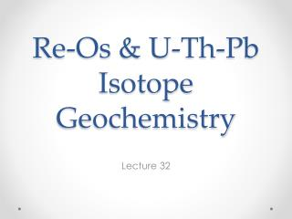 Re- Os  & U- Th -Pb Isotope Geochemistry