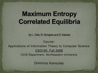 Maximum Entropy Correlated Equilibria by L. Ortiz, R. Schapire and S. Kakade
