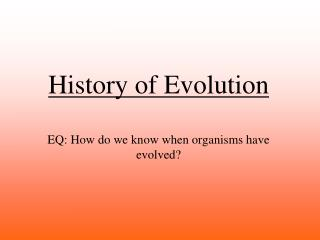 History of Evolution EQ: How do we know when organisms have evolved?