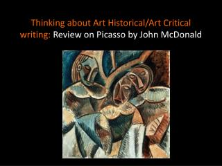 Thinking about Art Historical/Art Critical writing:  Review on Picasso by John McDonald