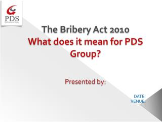 The Bribery Act 2010 What does it mean for PDS Group? Presented by: