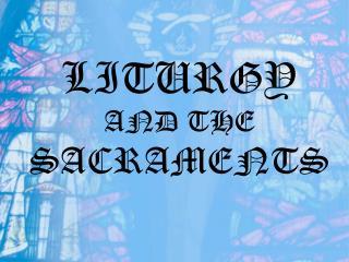 LITURGY  AND THE  SACRAMENTS