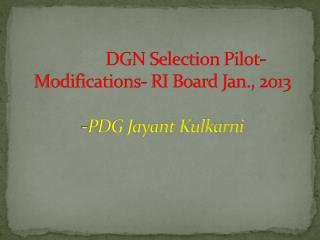 DGN Selection Pilot- Modifications- RI Board Jan., 2013 -PDG Jayant Kulkarni