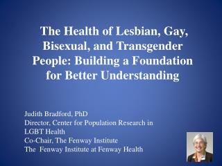 Judith Bradford, PhD Director, Center for Population Research in LGBT Health