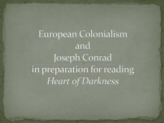 European Colonialism  and  Joseph Conrad i n preparation for reading  Heart of Darkness