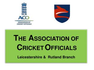 T HE A SSOCIATION OF C RICKET O FFICIALS Leicestershire  &  Rutland Branch