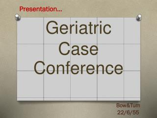 Geriatric Case Conferenc e