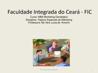 Faculdade Integrada do Ceará - FIC  Curso: MBA Marketing Estratégico Disciplina: Tópicos Especiais de Marketing  Profess