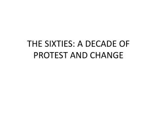 THE SIXTIES: A DECADE OF PROTEST AND CHANGE