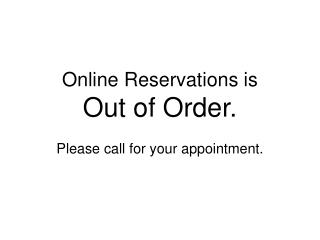 Online Reservations is  Out of Order.  Please call for your appointment.