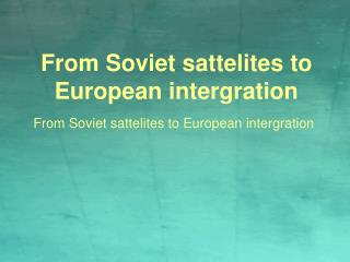 From Soviet sattelites to European intergration