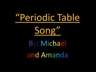 """Periodic Table Song"" B y :  M i c h a e l a n d A m a n d a"
